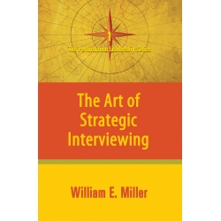 The Art of Strategic Interviewing by William E. Miller