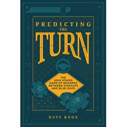 Predicting the Turn: The High Stakes Game of Business Between Startups and Blue Chips, by Dave Knox
