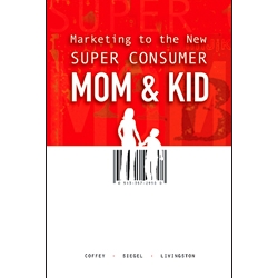 Marketing to the New Super Consumer Mom & Kid by Tim Coffey, David Siegel, and Greg Livingston