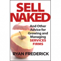 Sell Naked: And Other Advice for Growing and Managing Services Firms by Ryan Frederick