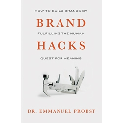 Brand Hacks: How to Build Brands by Fulfilling the Human Quest for Meaning by Emmanuel Probst