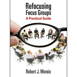 Refocusing Focus Groups: A Practical Guide by Robert Morais